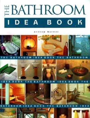 The Bathroom Idea Book - Wormer, Andrew