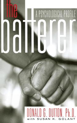 The Batterer: A Psychological Profile - Dutton, Donald G, and Golant, Susan K