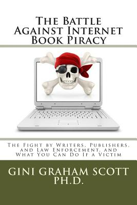 The Battle Against Internet Book Piracy: How Writers and Publishers Are Fighting Back and What You Can Do If a Victim - Scott Phd, Gini Graham