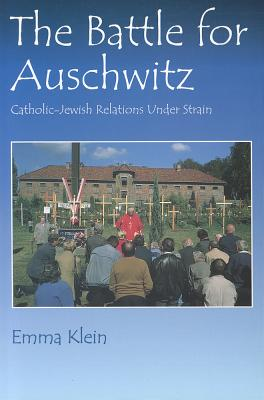 The Battle for Auschwitz: Catholic-Jewish Relations Under Strain - Klein, Emma