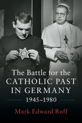 The Battle for the Catholic Past in Germany, 1945-1980 - Ruff, Mark Edward