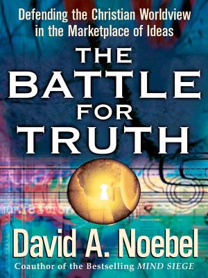 The Battle for Truth: Defending the Christian Worldview in the Marketplace of Ideas - Noebel, David A