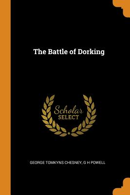 The Battle of Dorking - Chesney, George Tomkyns, and Powell, G H
