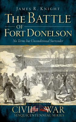The Battle of Fort Donelson: No Terms But Unconditional Surrender - Knight, James R, and Bostick, Douglas W (Editor)
