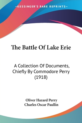 The Battle of Lake Erie: A Collection of Documents, Chiefly by Commodore Perry (1918) - Perry, Oliver Hazard, and Paullin, Charles Oscar (Editor)