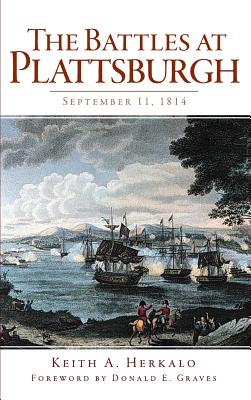 The Battles at Plattsburgh: September 11, 1814 - Herkalo, Keith A, and Graves, Donald E (Foreword by)