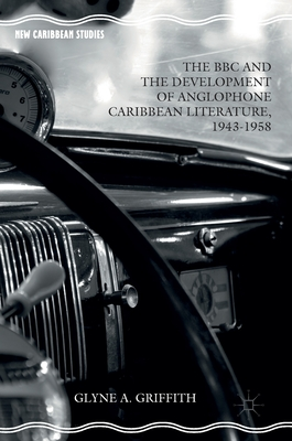 The BBC and the Development of Anglophone Caribbean Literature, 1943-1958 - Griffith, Glyne