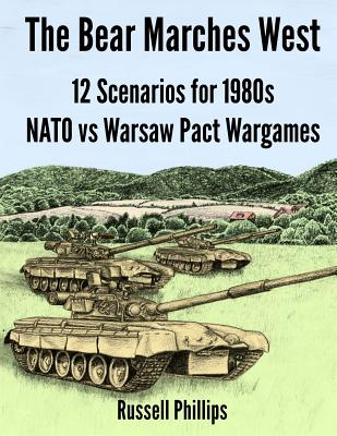 The Bear Marches West: 12 Scenarios for 1980';s NATO vs Warsaw Pact Wargames - Phillips, Russell