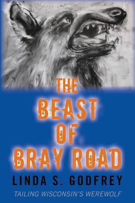 The Beast of Bray Road: Tailing Wisconsin's Werewolf - Godfrey, Linda S