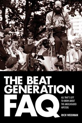 The Beat Generation FAQ: All That's Left to Know about the Angelheaded Hipsters - Weidman, Rich