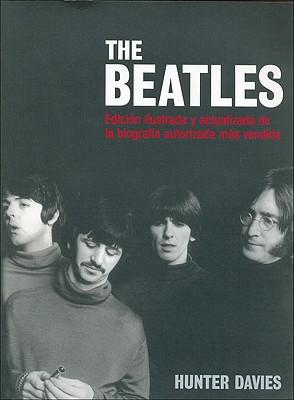 The Beatles: Edicion Ilustrada y Actualizada de La Biografia Autorizada Mas Vendida - Davies, Hunter, and Trejo, Juan (Translated by)