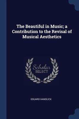 The Beautiful in Music; A Contribution to the Revisal of Musical Aesthetics - Hanslick, Eduard