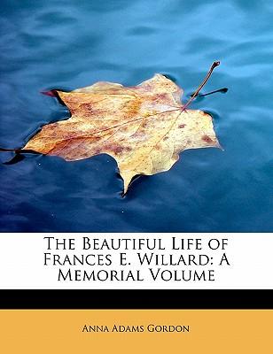 The Beautiful Life of Frances E. Willard: A Memorial Volume - Gordon, Anna Adams