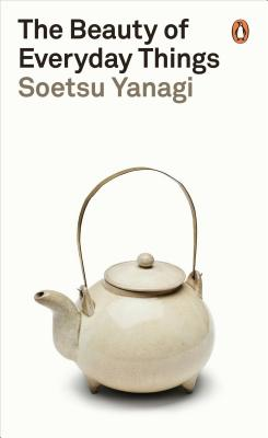 The Beauty of Everyday Things - Yanagi, Soetsu, and Brase, Michael (Translated by)