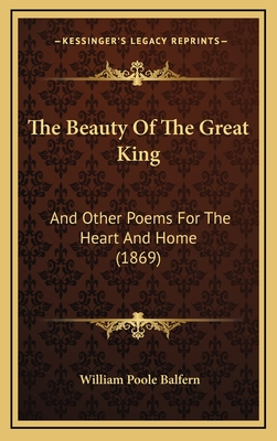 The Beauty of the Great King the Beauty of the Great King: And Other Poems for the Heart and Home (1869) and Other Poems for the Heart and Home (1869) - Balfern, William Poole