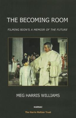 The Becoming Room: Filming Bion's A Memoir of the Future - Williams, Meg Harris