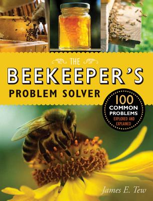 The Beekeeper's Problem Solver: 100 Common Problems Explored and Explained - Tew, James E