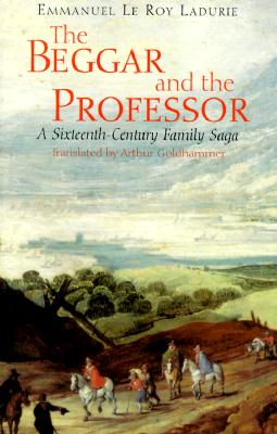 The Beggar and the Professor: A Sixteenth-Century Family Saga - Le Roy Ladurie, Emmanuel, and Goldhammer, Arthur (Translated by)