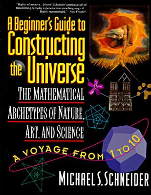 The Beginner's Guide to Constructing the Universe: The Mathematical Archetypes of Nature, Art, and Science - Schneider, Michael S