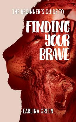 The Beginners Guide to Finding Your Brave - Green, Earlina