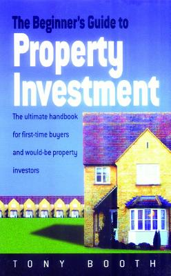 The Beginner's Guide to Property Investment: The Ultimate Handbook for First-time Buyers and Would-be Property Investors - Booth, Tony