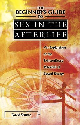 The Beginner's Guide to Sex in the Afterlife: An Exploration of the Extraordinary Potential of Sexual Energy - Staume, David
