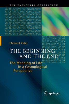 The Beginning and the End: The Meaning of Life in a Cosmological Perspective - Vidal, Clement