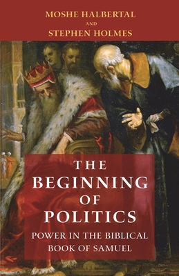 The Beginning of Politics: Power in the Biblical Book of Samuel - Halbertal, Moshe, and Holmes, Stephen