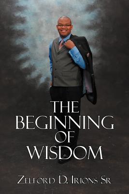 The Beginning of Wisdom - Irions Sr, Zelford D.
