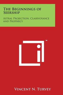 The Beginnings of Seership: Astral Projection, Clairvoyance and Prophecy - Turvey, Vincent N