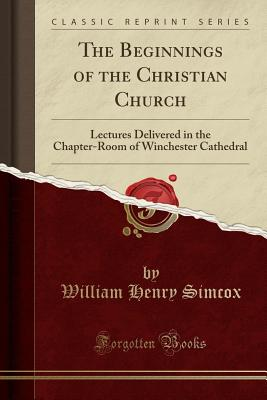 The Beginnings of the Christian Church: Lectures Delivered in the Chapter-Room of Winchester Cathedral (Classic Reprint) - Simcox, William Henry