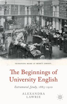 The Beginnings of University English: Extramural Study, 1885-1910 - Lawrie, A