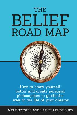 The Belief Road Map: How to Know Yourself Better and Create Personal Philosophies to Guide the Way to the Life of Your Dreams - Gersper, Matt, and Gersper, Kaileen, and Fitzgerald, James, M.A (Foreword by)