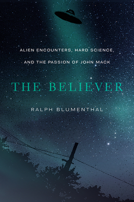 The Believer: Alien Encounters, Hard Science, and the Passion of John Mack - Blumenthal, Ralph