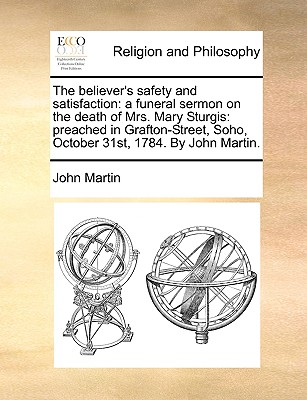 The Believer's Safety and Satisfaction: A Funeral Sermon on the Death of Mrs. Mary Sturgis: Preached in Grafton-Street, Soho, October 31st, 1784. by John Martin. - Martin, John