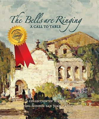 The Bells Are Ringing: A Call to Table: A Collection of Recipes Celebrating Mission San Juan Capistrano - Favorite Recipes Press (Creator)