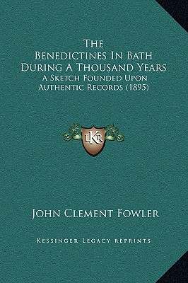 The Benedictines in Bath During a Thousand Years: A Sketch Founded Upon Authentic Records (1895) - Fowler, John Clement