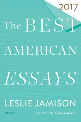 The Best American Essays 2017 - Jamison, Leslie (Editor), and Atwan, Robert (Editor)