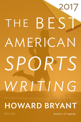 The Best American Sports Writing 2017 - Stout, Glenn (Editor), and Bryant, Howard (Editor)