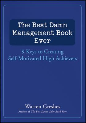 The Best Damn Management Book Ever: 9 Keys to Creating Self-Motivated High Achievers - Greshes, Warren