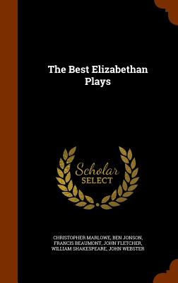 The Best Elizabethan Plays - Marlowe, Christopher, Professor, and Jonson, Ben, and Beaumont, Francis
