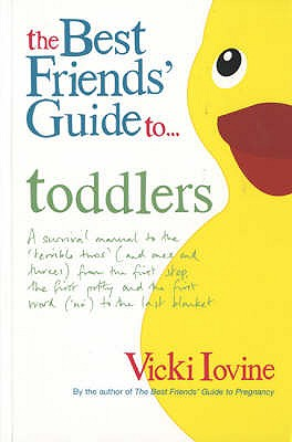 The Best Friends' Guide to Toddlers: A Survival Manual to the 'Terrible Twos' (and Ones and Threes) from the First Step, the First Potty and the First Word ('No') to the Last Blanket - Iovine, Vicki