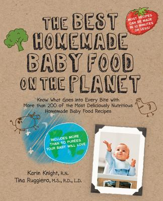 The Best Homemade Baby Food on the Planet: Know What Goes into Every Bite with the Most Deliciously Healthy Whole Foods Recipes to Ever Cross the High Chair - Knight, Karin, and Ruggiero, Tina
