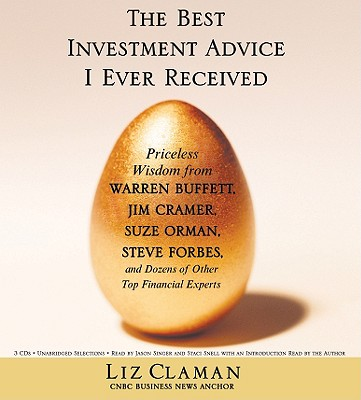 The Best Investment Advice I Ever Received: Priceless Wisdom from Warren Buffett, Jim Cramer, Suze Orman, Steve Forbes, and Dozens of Other Top Financial Experts - Claman, Liz, and Singer, Jason (Read by), and Snell, Staci (Read by)