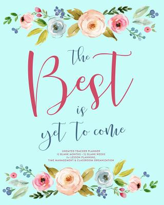 The Best Is Yet to Come, Undated Teacher Planner: Pretty Watercolor Floral Lesson Planning Calendar Book with Monthly At-A-Glance & Weekly Vertical Spreads - Planners, Splendid Teacher