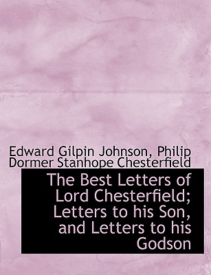 The Best Letters of Lord Chesterfield; Letters to His Son, and Letters to His Godson - Johnson, Edward Gilpin, and Chesterfield, Philip Dormer Stanhope