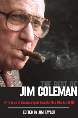 The Best of Jim Coleman: Fifty Years of Canadian Sport from the Man Who Saw It All - Taylor, Jim, Dr. (Editor), and Coleman, Jim