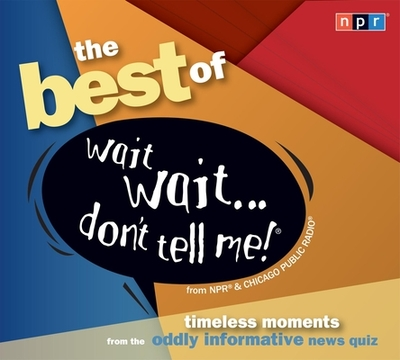 The Best of Wait Wait... Don't Tell Me!: Timeless Moments from the Oddly Informative News Quiz - Npr