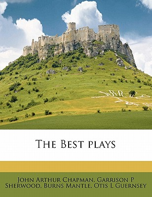 The Best Plays - Chapman, John Arthur, and Sherwood, Garrison P, and Mantle, Burns