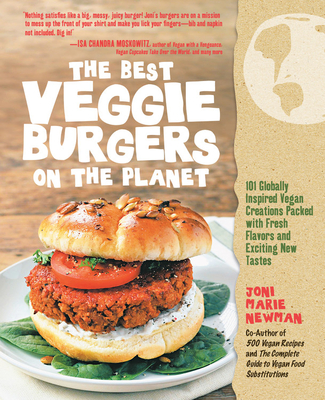 The Best Veggie Burgers on the Planet: 101 Flavor-packed Patties of 100% Vegan Goodness - With More Taste and Delicious Nutrition Than Anything You'd Find at the Store - Newman, Joni-Marie